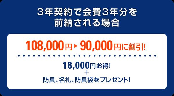 3年契約で会費3年分を前納する場合、108,000円→90,000円に割引(18,000円 お得 防具、名札、防具袋プレゼント。)